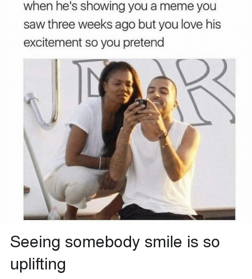 Love, Meme, and Saw: when he's showing you a meme you  saw three weeks ago but you love his  excitement so you pretend Seeing somebody smile is so uplifting