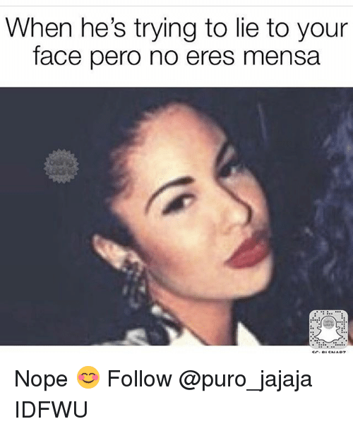 Noping: When he's trying to lie to your  face pero no eres mensa Nope 😊 Follow @puro_jajaja IDFWU