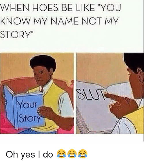 """Hoes Be Like: WHEN HOES BE LIKE """"YOU  KNOW MY NAME NOT MY  STORY  our  Stor Oh yes I do 😂😂😂"""