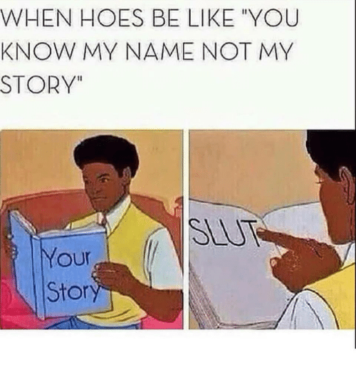 """Hoes Be Like: WHEN HOES BE LIKE YOU  KNOW MY NAME NOT MY  STORY""""  SLU  our  Stor"""