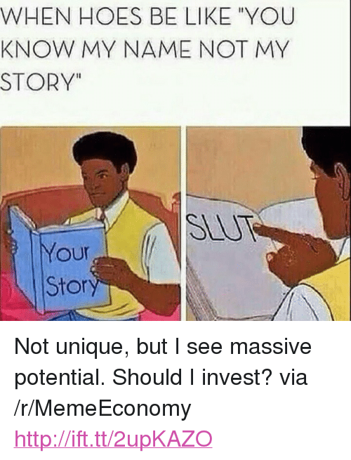 """Hoes Be Like: WHEN HOES BE LIKE """"YOU  KNOW MY NAME NOT MY  STORY""""  SLUT  Your  Stor <p>Not unique, but I see massive potential. Should I invest? via /r/MemeEconomy <a href=""""http://ift.tt/2upKAZO"""">http://ift.tt/2upKAZO</a></p>"""
