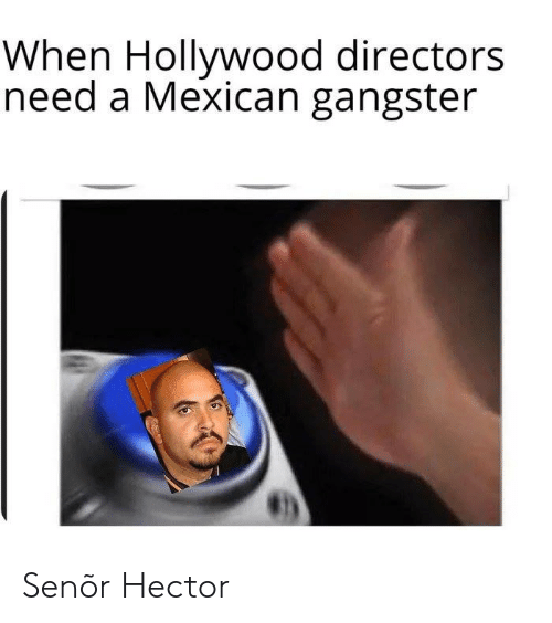 gangster: When Hollywood directors  need a Mexican gangster Senõr Hector
