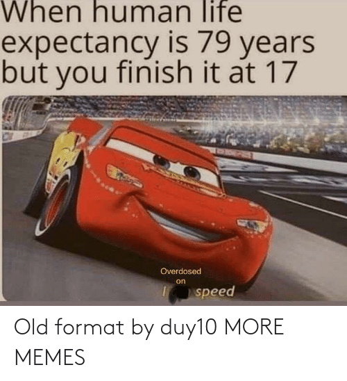 speed: When human life  expectancy is 79 years  but you finish it at 17  RORPET  Overdosed  on  speed Old format by duy10 MORE MEMES