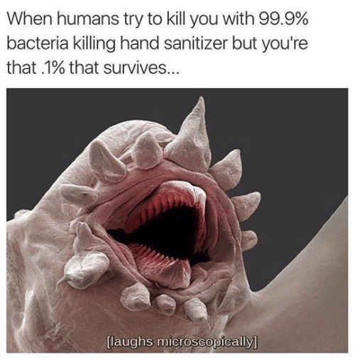 Kill You: When humans try to kill you with 99.9%  bacteria killing hand sanitizer but you're  that .1% that survives...  [laughs microscopically]