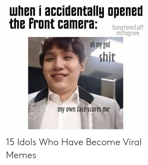 God, Instagram, and Memes: when i accídentally opened  the Front camera: bangtonedaff  instagram  oh my god  shit  my own face scares me 15 Idols Who Have Become Viral Memes