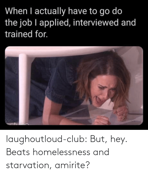 the job: When I actually have to go do  the job I applied, interviewed and  trained for. laughoutloud-club:  But, hey. Beats homelessness and starvation, amirite?