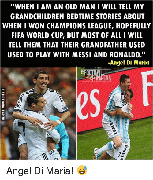 """Grandfathered: """"WHEN I AM AN OLD MAN I WILL TELL MY  GRANDCHILDREN BEDTIME STORIES ABOUT  WHEN I WON CHAMPIONS LEAGUE, HOPEFULLY  FIFA WORLD CUP BUT MOST OF ALL I WILL  TELL THEM THAT THEIR GRANDFATHER USED  11  USED TO PLAY WITH MESSI AND RONALDO.  -Angel Di Maria  FOOTBALL  M. Angel Di Maria! 😅"""