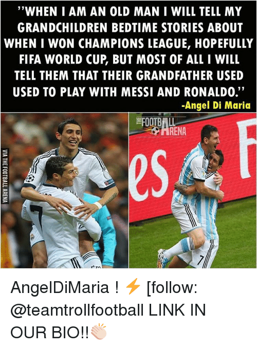 """Grandfathered: """"WHEN I AM AN OLD MAN I WILL TELL MY  GRANDCHILDREN BEDTIME STORIES ABOUT  WHEN I WON CHAMPIONS LEAGUE, HOPEFULLY  FIFA WORLD CUP BUT MOST OF ALL I WILL  TELL THEM THAT THEIR GRANDFATHER USED  USED TO PLAY WITH MESSI AND RONALDO.  -Angel Di Maria AngelDiMaria ! ⚡️ [follow: @teamtrollfootball LINK IN OUR BIO!!👏🏻"""