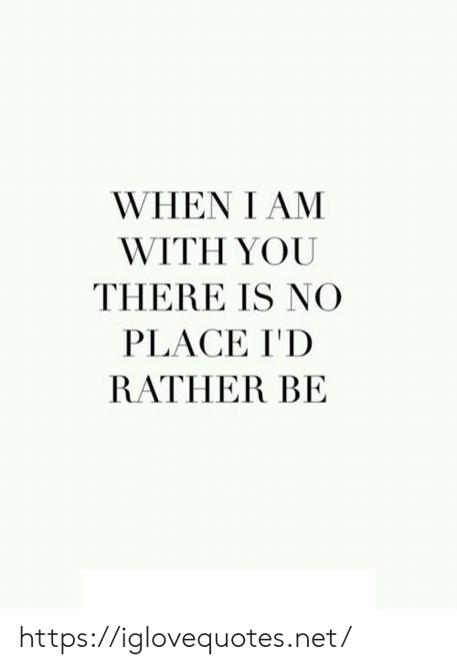 Rather Be: WHEN I AM  WITH YOU  THERE IS NO  PLACE I'D  RATHER BE https://iglovequotes.net/