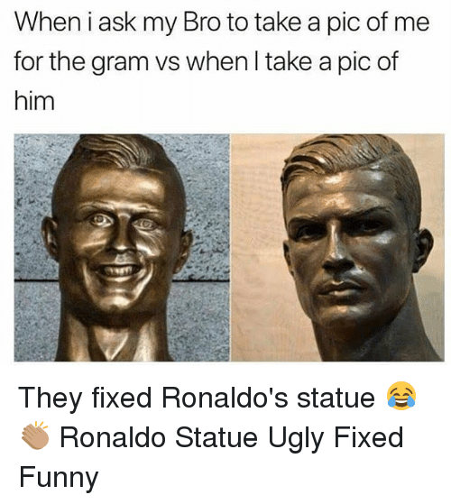 Funny, Memes, and Ugly: When i ask my Bro to take a pic of me  for the gram vs when l take a pic of  him They fixed Ronaldo's statue 😂👏🏽 Ronaldo Statue Ugly Fixed Funny