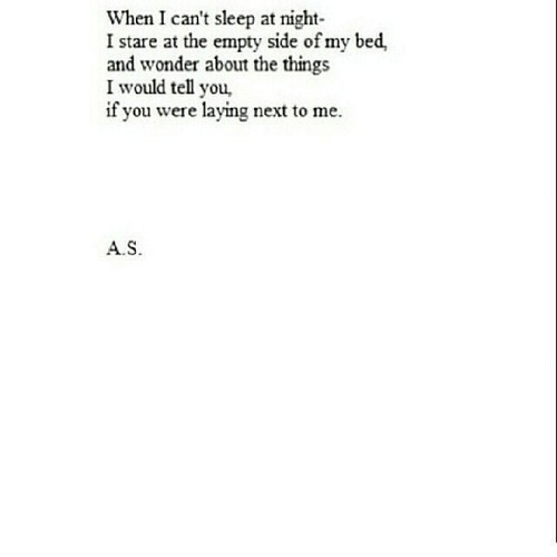 Sleep, Wonder, and Next: When I can't sleep at night  I stare at the empty side of my bed,  and wonder about the things  I would tell you  if you were laying next to me  A.S.