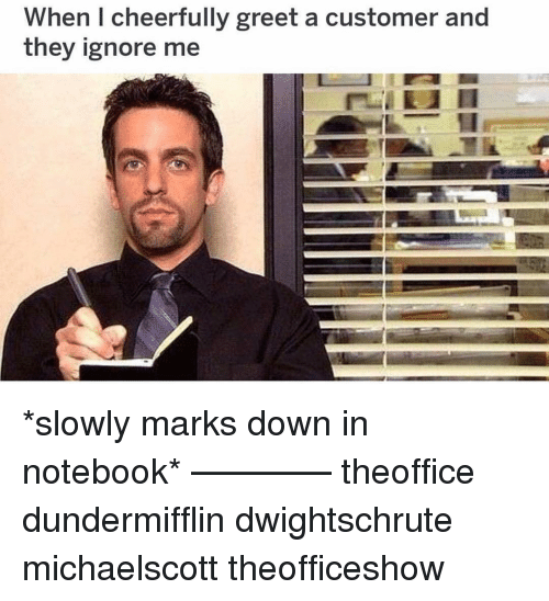 Memes, Notebook, and 🤖: When I cheerfully greet a customer and  they ignore me *slowly marks down in notebook* ———— theoffice dundermifflin dwightschrute michaelscott theofficeshow