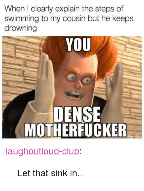 """Dense Motherfucker: When I clearly explain the steps of  swimming to my cousin but he keeps  drowning  YOU  DENSE  MOTHERFUCKER <p><a href=""""http://laughoutloud-club.tumblr.com/post/160146449122/let-that-sink-in"""" class=""""tumblr_blog"""">laughoutloud-club</a>:</p>  <blockquote><p>Let that sink in..</p></blockquote>"""