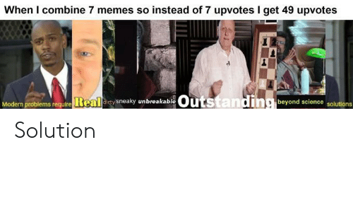 Memes, Dirty, and Science: When I combine 7 memes so instead of 7 upvotes I get 49 upvotes  Outstanding beyond science solutions  Modern problems require Real dirty sneaky unbreakable Solution