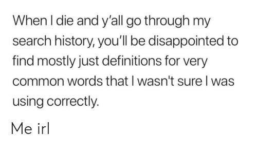 Disappointed: When I die and y'all go through my  search history, you'll be disappointed to  find mostly just definitions for very  common words that I wasn't sure I was  using correctly. Me irl