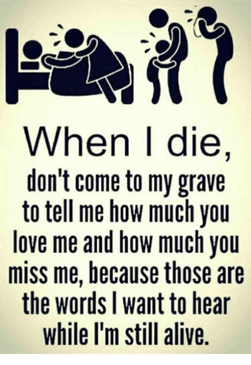 You Miss Me: When I die,  don't come to my grave  to tell me how much you  love me and how much you  miss me, because those are  the words l want to hear  while l'm still alive.