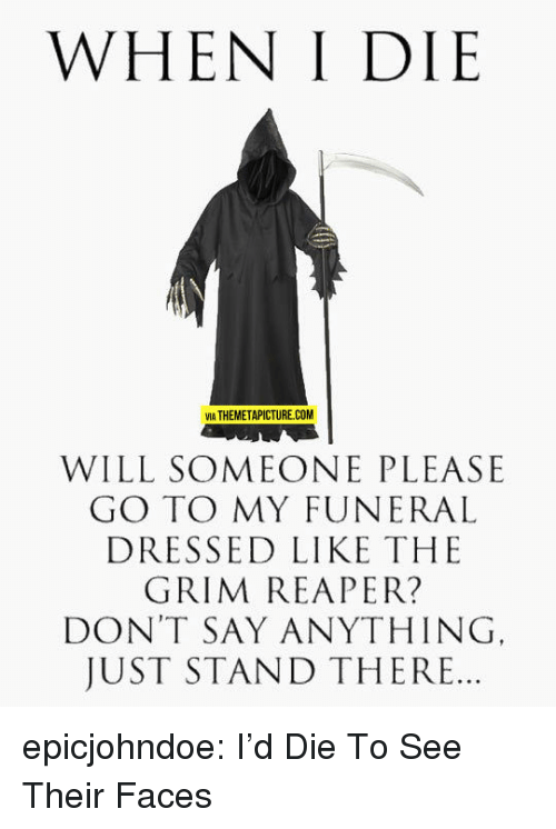 grim reaper: WHEN I DIE  VIA THEMETAPICTURE.COM  WILL SOMEONE PLEASE  GO TO MY FUNERAL  DRESSED LIKE THE  GRIM REAPER?  DON'T SAY ANYTHING  JUST STAND THERE.. epicjohndoe:  I'd Die To See Their Faces
