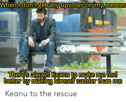 Memes, Make, and Get: When I don't get any upvotes on my memes  There's always Keanu to make me feel  better by making himself sadder than me Keanu to the rescue