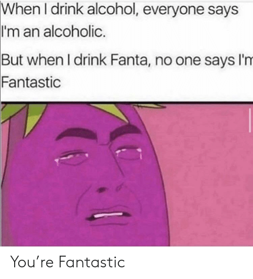 Alcohol: When I drink alcohol, everyone says  I'm an alcoholic.  But when I drink Fanta, no one says I'm  Fantastic You're Fantastic