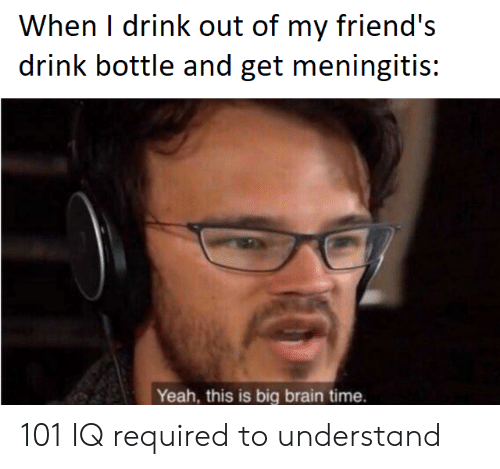 Friends, Yeah, and Brain: When I drink out of my friend's  drink bottle and get meningitis:  Yeah, this is big brain time. 101 IQ required to understand