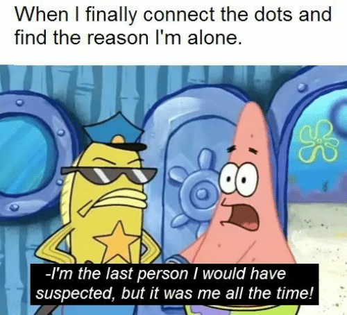 It Was Me: When I finally connect the dots and  find the reason I'm alone  -Im the last person I would have  suspected, but it was me all the time!