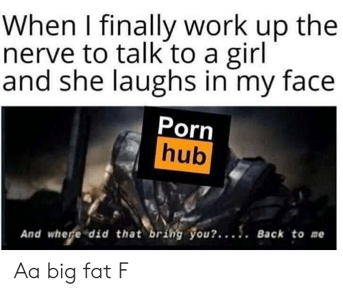 where did: When I finally work up the  nerve to talk to a girl  and she laughs in my face  Porn  hub  And where did that bring you?.... Back to me Aa big fat F