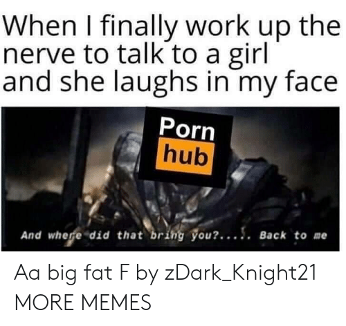 where did: When I finally work up the  nerve to talk to a girl  and she laughs in my face  Porn  hub  And where did that bring you?.... Back to me Aa big fat F by zDark_Knight21 MORE MEMES