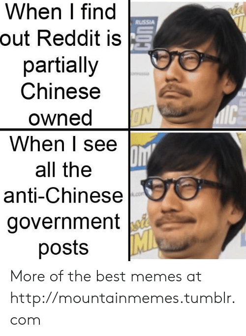 Memes, Reddit, and Tumblr: When I find  RUSSIA  out Reddit is  partially  Chinese  RU  IC  owned  ON  When I see  all the  anti-Chinese  com  government  MI  posts More of the best memes at http://mountainmemes.tumblr.com