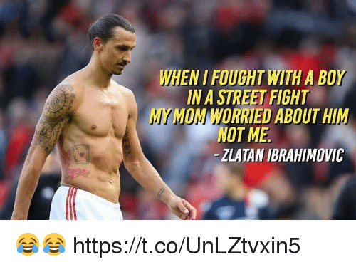zlatan: WHEN I FOUGHT WITH A BOY  IN A STREET FIGHT  MY MOM WORRIED ABOUT HIM  NOT ME  -ZLATAN IBRAHIMOVIC 😂😂 https://t.co/UnLZtvxin5