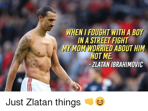 zlatan: WHEN I FOUGHT WITH A BOY  IN A STREET FIGHT  MYMOM WORRIED ABOUT HIM  NOT ME  -ZLATAN IBRAHIMOVIC Just Zlatan things 👊😆