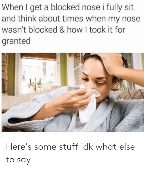 nose: When I get a blocked nose i fully sit  and think about times when my nose  wasn't blocked & how I took it for  granted Here's some stuff idk what else to say