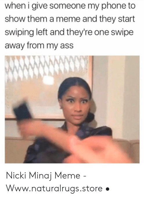 Minaj Meme: when i give someone my phone to  show them a meme and they start  swiping left and they're one swipe  away from my ass Nicki Minaj Meme - Www.naturalrugs.store •