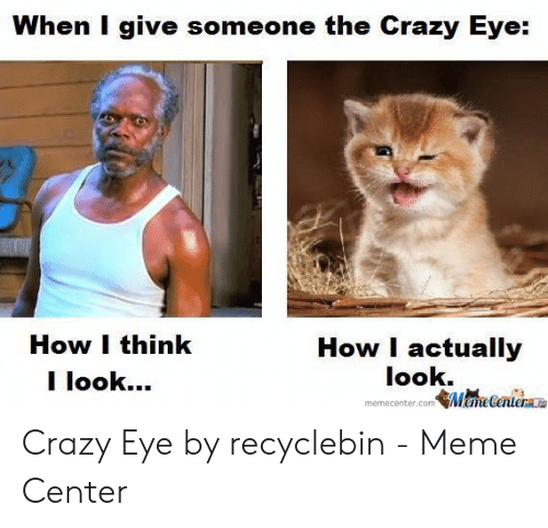 Recyclebin: When I give someone the Crazy Eye:  How I think  I look.  How I actually  look.  鄶尚ecnichae  memecenter.com Crazy Eye by recyclebin - Meme Center