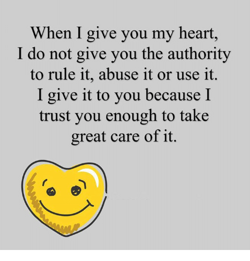 I Trust You: When I give you my heart,  I do not give you the authority  to rule it, abuse it or use it.  I give it to you because I  trust you enough to take  great care of it.