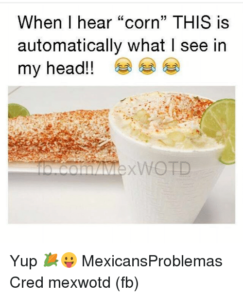 "Head, Memes, and 🤖: When I hear ""corn"" THIS is  automatically what I see in  my head!!  XWOTD Yup 🌽😛 MexicansProblemas Cred mexwotd (fb)"