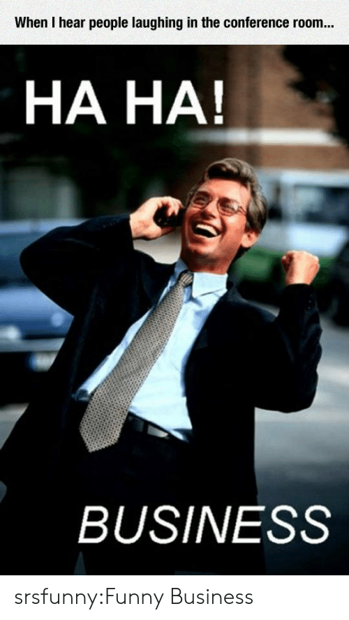 People Laughing: When I hear people laughing in the conference room..  HA HA!  BUSINESS srsfunny:Funny Business