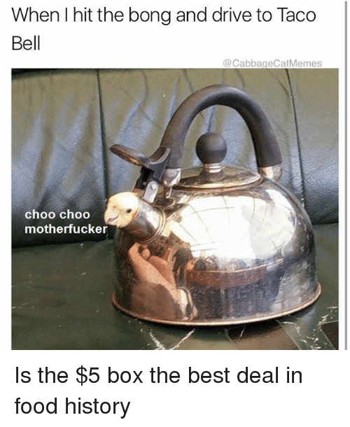 Food, Taco Bell, and Best: When I hit the bong and drive to Taco  Bell  @CabbageCatMemes  choo choo  motherfucker Is the $5 box the best deal in food history