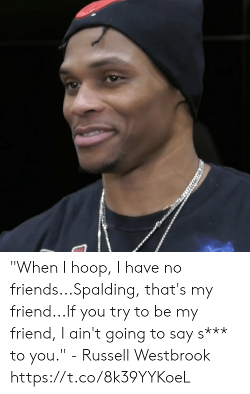 """Hoop: """"When I hoop, I have no friends...Spalding, that's my friend...If you try to be my friend, I ain't going to say s*** to you."""" - Russell Westbrook   https://t.co/8k39YYKoeL"""
