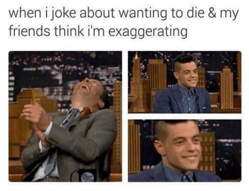 Friends, Think, and Joke: when i joke about wanting to die & my  friends think i'm exaggerating