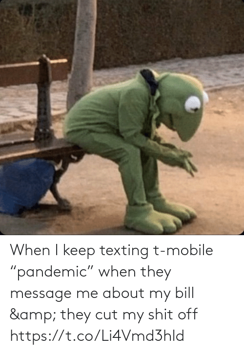 """bill: When I keep texting t-mobile """"pandemic"""" when they message me about my bill & they cut my shit off https://t.co/Li4Vmd3hld"""
