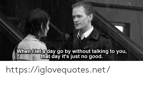 A Day: When I let a day go by without talking to you,  that day it's just no good. https://iglovequotes.net/