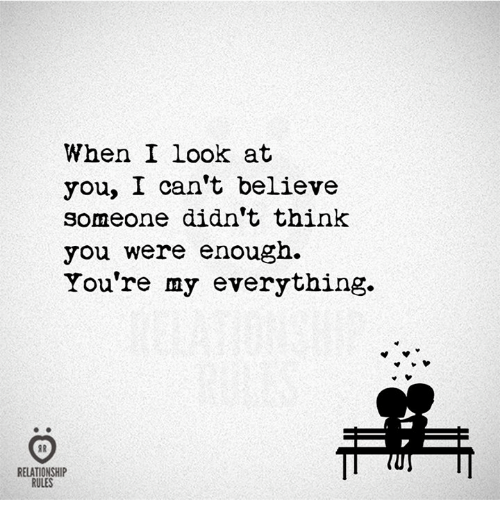 Thinked: When I Look at  you, I can't believe  someone didn't think  you were enough.  You're my everything.  RELATIONSHIP  RULES