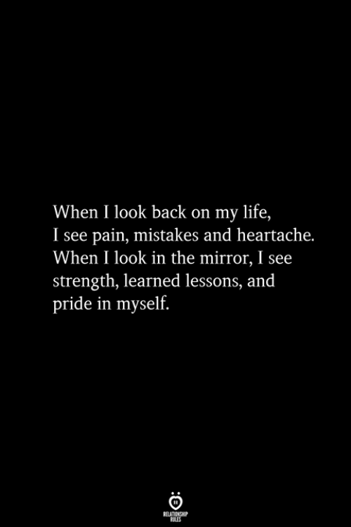 heartache: When I look back on my life,  I see pain, mistakes and heartache.  When I look in the mirror, I see  strength, learned lessons, and  pride in myself