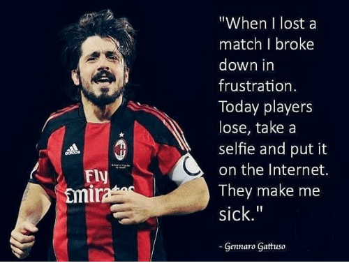 """Gennaro Gattuso: """"When I lost a  match I broke  down in  frustration  Today players  lose, take a  selfie and put it  on the Internet.  They make me  sick.""""  Fly  mi  Gennaro Gattuso"""