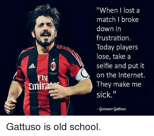"""Gennaro Gattuso: """"When I lost a  match I broke  down in  frustration  Today players  lose, take a  selfie and put it  on the Internet.  They make me  sick.""""  Gennaro Gattuso  Fly  mi Gattuso is old school."""