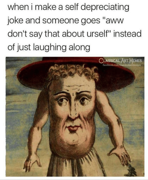 """Aww, Facebook, and Memes: when i make a self depreciating  joke and someone goes """"aww  don't say that about urself"""" instead  of just laughing along  CLASSICAL ART MEMES  facebook.com/elassicalartmemes"""