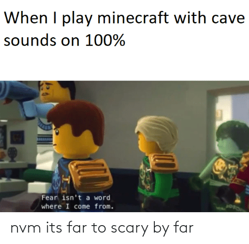 minecraft: When I play minecraft with cave  sounds on 100%  Fear isn't a word  where I come from. nvm its far to scary by far