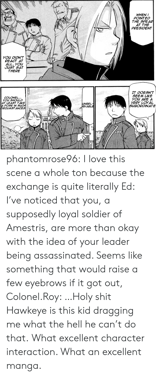 Love, Shit, and Target: WHEN I  POINTED  THE SPEAR  AT THE  PRESIOENT  YOU DION'T  REACT AT  ALL, you  JUST SAT  THERE  IT DOESN'T  SEEM LIKE  YOu ARE A  VERY LOYAL  SUBORDINATE  COLONEL  YOu SHOULD  AT LEAST TAKE  A POSE IN SUCH  IRCUMSTANCES  UNBEL  EVABLE phantomrose96:  I love this scene a whole ton because the exchange is quite literally Ed: I've noticed that you, a supposedly loyal soldier of Amestris, are more than okay with the idea of your leader being assassinated. Seems like something that would raise a few eyebrows if it got out, Colonel.Roy: …Holy shit Hawkeye is this kid dragging me what the hell he can't do that. What excellent character interaction. What an excellent manga.