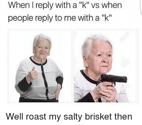 """Roastes: When I reply with a """"k"""" vs when  people reply to me with a """"k"""" Well roast my salty brisket then"""