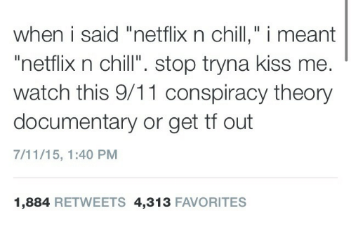 """Conspiracy Theory: when i said """"netflix n chill,"""" i meant  """"netflix n chill"""". stop tryna kiss me.  watch this 9/11 conspiracy theory  documentary or get tf out  7/11/15, 1:40 PM  1,884 RETWEETS 4,313 FAVORITES"""